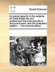 An Equal Capacity in the Subjects of Great Britain for Civil Employment the Best Security to the Government, and the Protestant Religion ... the Second Edition. by Multiple Contributors (Paperback / softback, 2010)