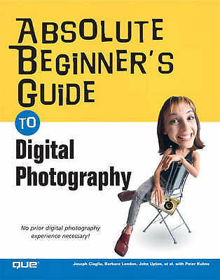 Absolute Beginner's Guide to Digital Photography: No Prior Digital Photography E