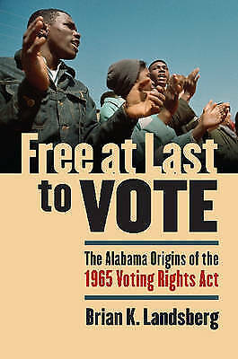 Free at Last to Vote: The Alabama Origins of the 1965 Voting Rights Act, Brian K