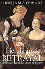 Friendship and Betrayal: Ambition and the Limits of Loyalty by Graham Stewart (Hardback, 2007)