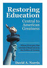 Restoring Education: Central to American Greatness Fifteen Principles That Liberated Mankind from the Politics of Tyranny by David A Norris (Hardback, 2011)