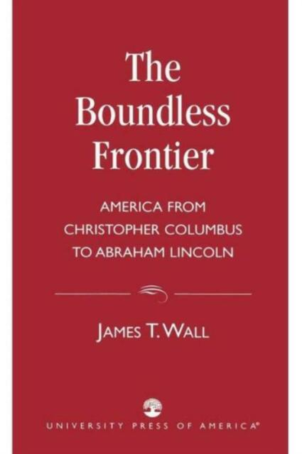 The Boundless Frontier: America From Christopher Columbus To Abraham Lincol...