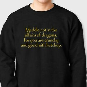 Details about Meddle Not In The Affairs Of Dragons For You Are Crunchy Crew Neck Sweatshirt