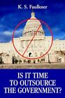 Is It Time to Outsource The Government? 9780595348855 by K. S. Faulkner Book
