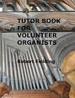 Tutor Book for Volunteer Organists: A Guide for Pianists Who Have Volunteered to Play the Organ for Services in Their Church. by Robert Fielding (Paperback / softback, 2012)