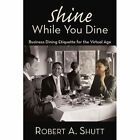 Shine While You Dine Business Dining Etiquette for The Virtual Age Paperback – 10 Feb 2011