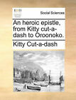 An Heroic Epistle, from Kitty Cut-A-Dash to Oroonoko. by Kitty Cut-A-Dash (Paperback / softback, 2010)