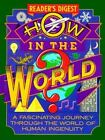 How in the World : A Fascinating Journey Through the World of Human Ingenuity by Reader's Digest Editors (1990, Hardcover)