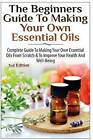 The Beginners Guide to Making Your Own Essential Oils: Complete Guide to Making Your Own Essential Oils from Scratch & to Improve Your Health and Well-Being by Lindsey P (Paperback / softback, 2014)