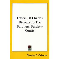 Letters of Charles Dickens to the Baroness Burdett-Coutts / Facsimile of 1912 ..