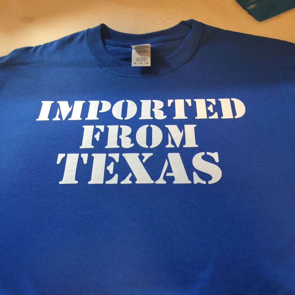 T Shirt Imported From Texas Dallas Houston Austin Custom Made Order