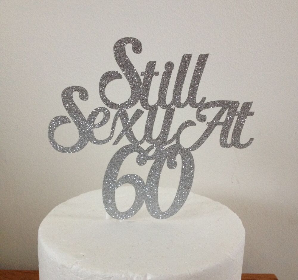 Details About Still Sexy At 60 Cake Topper 60th Birthday Silver Gold Any Colour