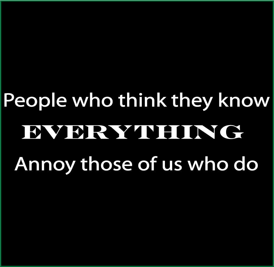 You Think You Know Everything Quotes: People Who Think They Know Everything Annoy Those Of Us