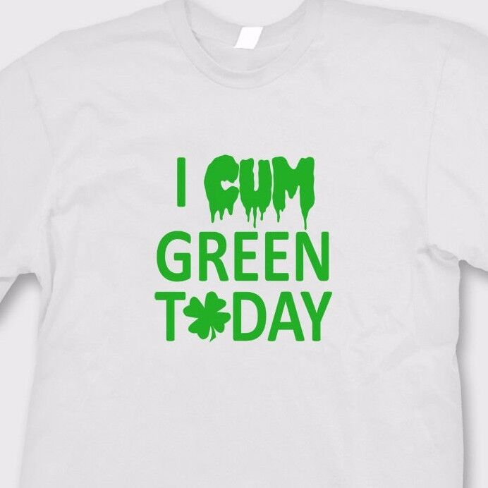 I CUM Green TODAY Rude offensive T-shirt Funny St Patricks ...