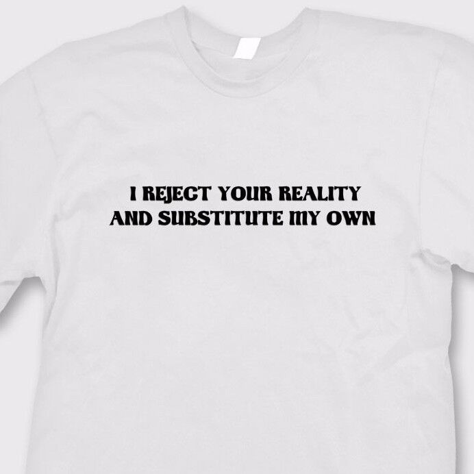 I Reject Your Reality And Substitute My Own T-shirt ...