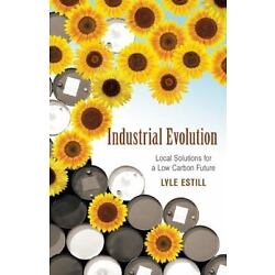 Industrial Evolution: Local Solutions for a Low Carbon Future by Estill, Lyle,