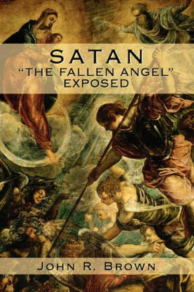 Satan: The Fallen Angel Exposed By John R. Brown Paperback