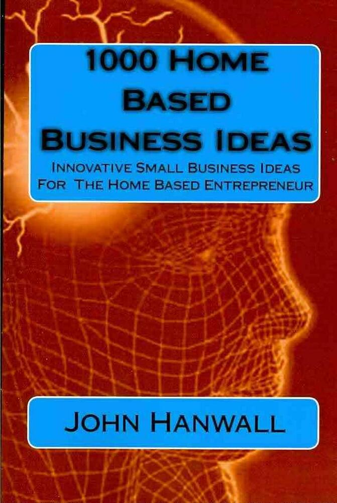 1000 Home Based Business Ideas: Innovative Small Business