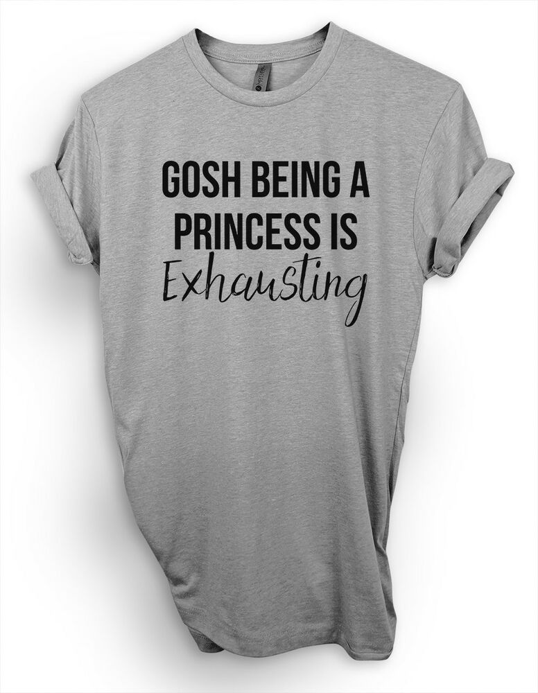 e32376d2 Details about Gosh Being A Princess Exhausting T-Shirt, Funny Saying Shirt, Queen  Tee