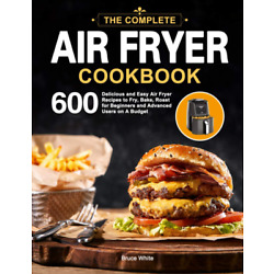 The Complete Air Fryer Cookbook: 600 Delicious and Easy Air Fryer Paperback 2020