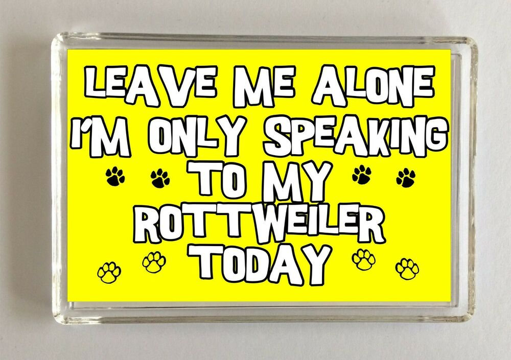Leave Me Alone I 39 M Only Speaking To My Rottweiler Today