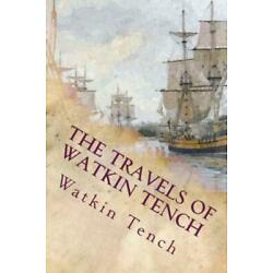 The Travels Of Watkin Tench: Botany Bay, Port Jackson And Letters, 1788-179...
