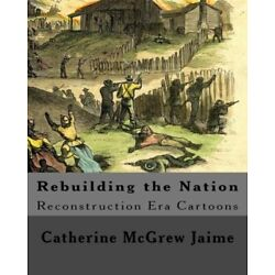 Rebuilding The Nation: Reconstruction Era Cartoons And Other Illustrations