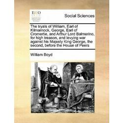 The Tryals Of William, Earl Of Kilmarnock, George, Earl Of Cromertie, And A...