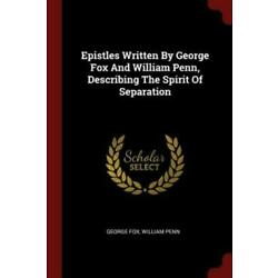 Epistles Written By George Fox And William Penn, Describing The Spirit Of S...