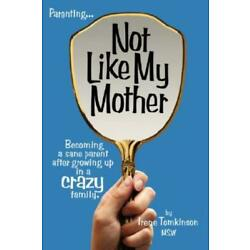 Not Like My Mother: Becoming A Sane Parent After Growing Up In A Crazy Fami...