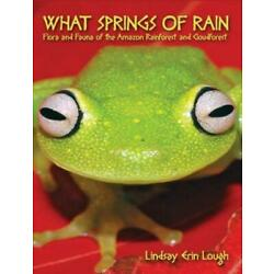 What Springs of Rain: Flora and Fauna of the Amazon Rainforest and Cloudfor...