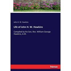 Life of John H  W  Hawkins: Compiled by his Son, Rev  William George Hawkin...