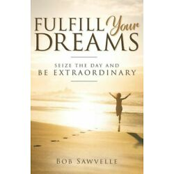 Fulfill Your Dreams: Seize The Day And Be Extraordinary