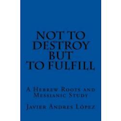 Not To Destroy But To Fulfill: A Hebrew Roots And Messianic Study