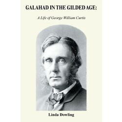 Galahad In The Gilded Age: : A Life Of George William Curtis