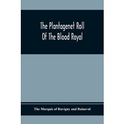The Plantagenet Roll Of The Blood Royal; Being A Complete Table Of All The ...