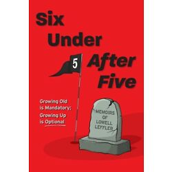 Six Under After Five: Growing Old Is Mandatory; Growing Up Is Optional
