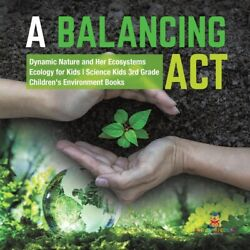 A Balancing Act - Dynamic Nature And Her Ecosystems - Ecology For Kids - Sc...