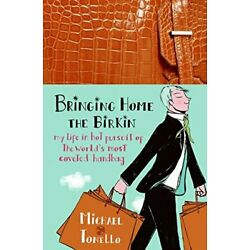 BRINGING HOME THE BIRKIN: MY LIFE IN HOT PURSUIT OF THE By Michael Tonello *NEW*