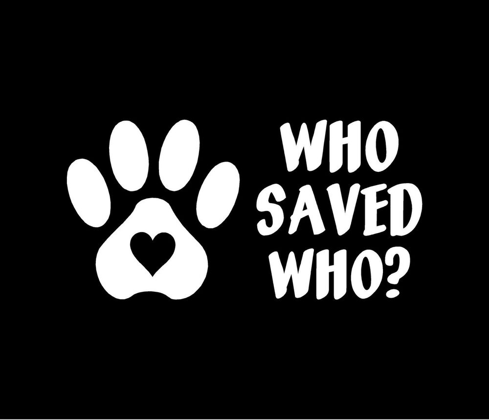 Who Saved Who Pet Paw Print Heart Dog Cat Vinyl Decal Car