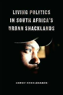 LIVING POLITICS IN SOUTH AFRICA'S URBAN SHACKLANDS - CHANCE, KERRY RYAN - NEW HA