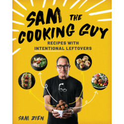 Sam the Cooking Guy: Recipes with Intentional Leftovers by Sam Zien