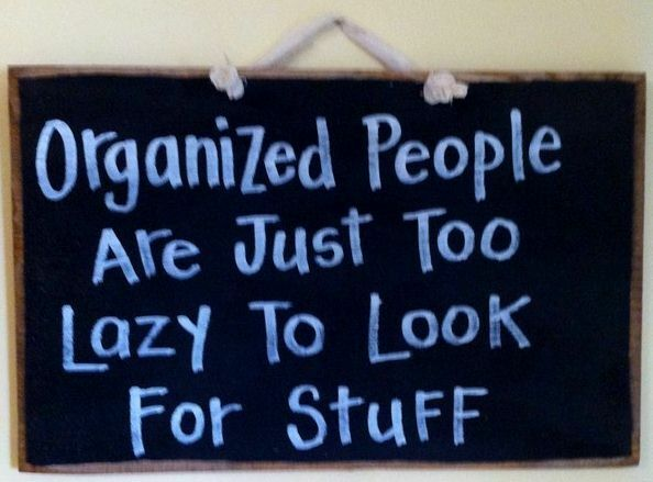 Organized People Are Just Too Lazy To Look For Stuff Sign