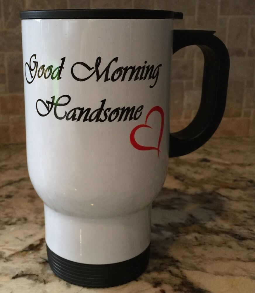 Travel Coffee Tea Mug Stainless Steel Good Morning Handsome Sweet