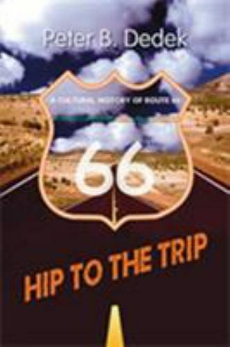 Hip to the Trip: A Cultural History of Route 66 by Dedek, Peter B.