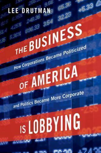 The Business of America is Lobbying: How Corporations Became Politicized and Po