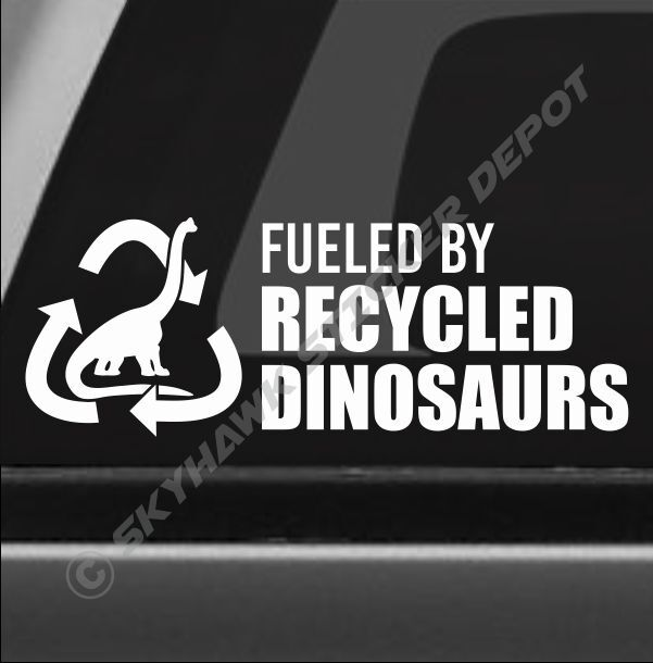 Fueled by recycled dinosaurs funny bumper sticker vinyl Getting stickers off glass