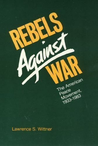 Rebels Against War: The American Peace Movement, 1933-1983 Wittner, Lawrence Pa