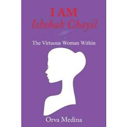 I Am Ishshah Chayil : The Virtuous Woman Within, Paperback by Medina, Orva, B...
