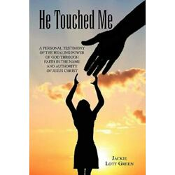 He Touched Me : A Personal Testimony of the Healing Power of God Through Fait...